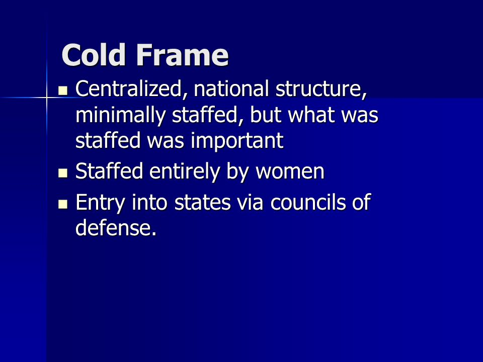 Cold Frame Centralized, national structure, minimally staffed, but what was staffed was important Centralized, national structure, minimally staffed,