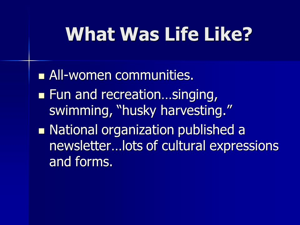 "What Was Life Like? All-women communities. All-women communities. Fun and recreation…singing, swimming, ""husky harvesting."" Fun and recreation…singing"