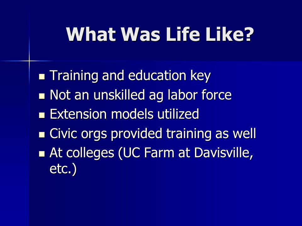What Was Life Like? Training and education key Training and education key Not an unskilled ag labor force Not an unskilled ag labor force Extension mo