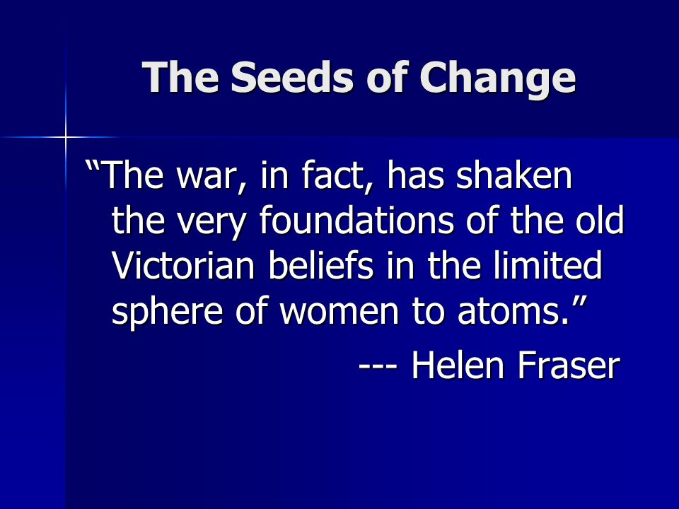 The Seeds of Change The war, in fact, has shaken the very foundations of the old Victorian beliefs in the limited sphere of women to atoms. --- Helen Fraser