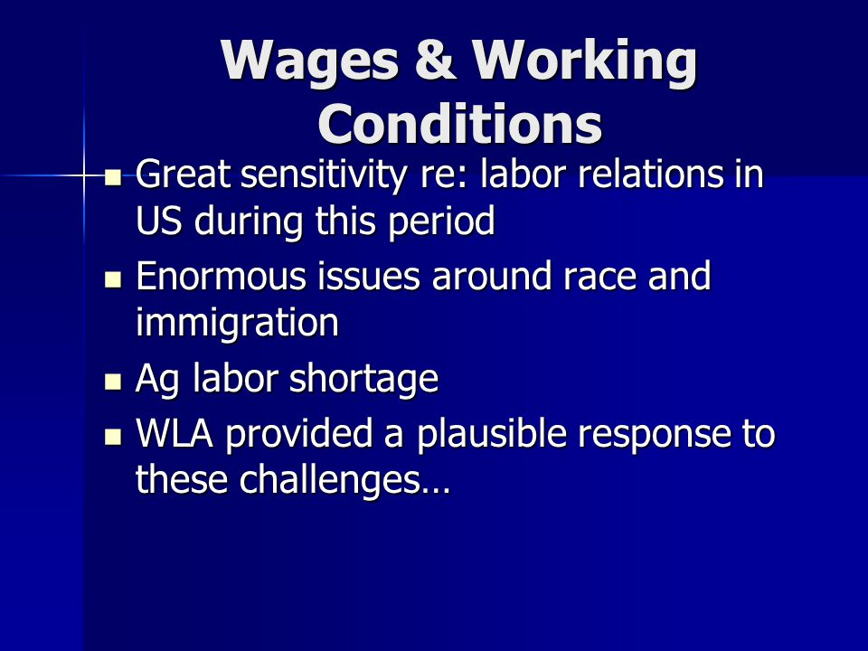 Wages & Working Conditions Great sensitivity re: labor relations in US during this period Great sensitivity re: labor relations in US during this period Enormous issues around race and immigration Enormous issues around race and immigration Ag labor shortage Ag labor shortage WLA provided a plausible response to these challenges… WLA provided a plausible response to these challenges…