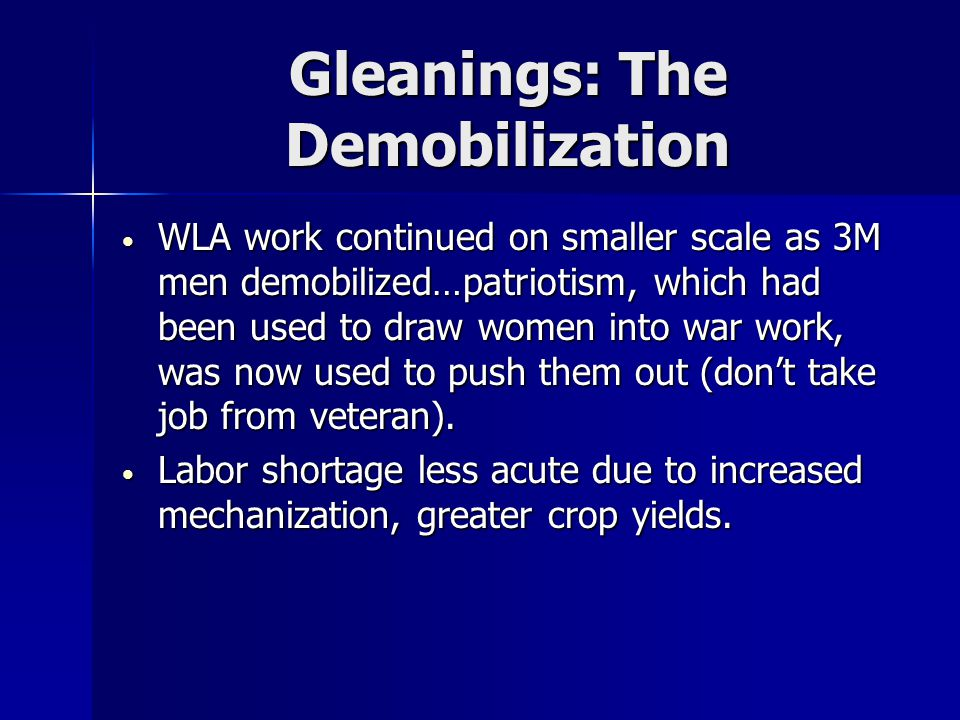 Gleanings: The Demobilization WLA work continued on smaller scale as 3M men demobilized…patriotism, which had been used to draw women into war work, was now used to push them out (don't take job from veteran).