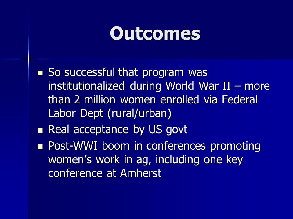 Outcomes So successful that program was institutionalized during World War II – more than 2 million women enrolled via Federal Labor Dept (rural/urban