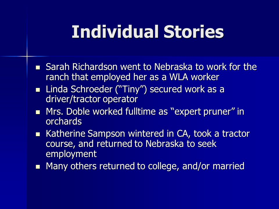 Individual Stories Sarah Richardson went to Nebraska to work for the ranch that employed her as a WLA worker Sarah Richardson went to Nebraska to work for the ranch that employed her as a WLA worker Linda Schroeder ( Tiny ) secured work as a driver/tractor operator Linda Schroeder ( Tiny ) secured work as a driver/tractor operator Mrs.