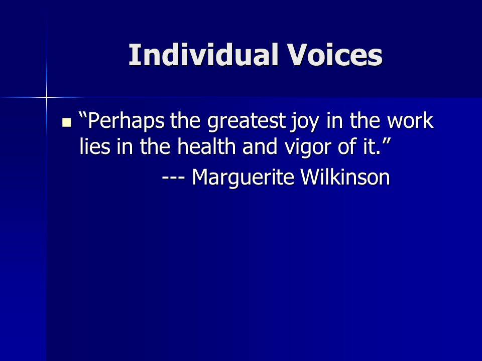Individual Voices Perhaps the greatest joy in the work lies in the health and vigor of it. Perhaps the greatest joy in the work lies in the health and vigor of it. --- Marguerite Wilkinson --- Marguerite Wilkinson