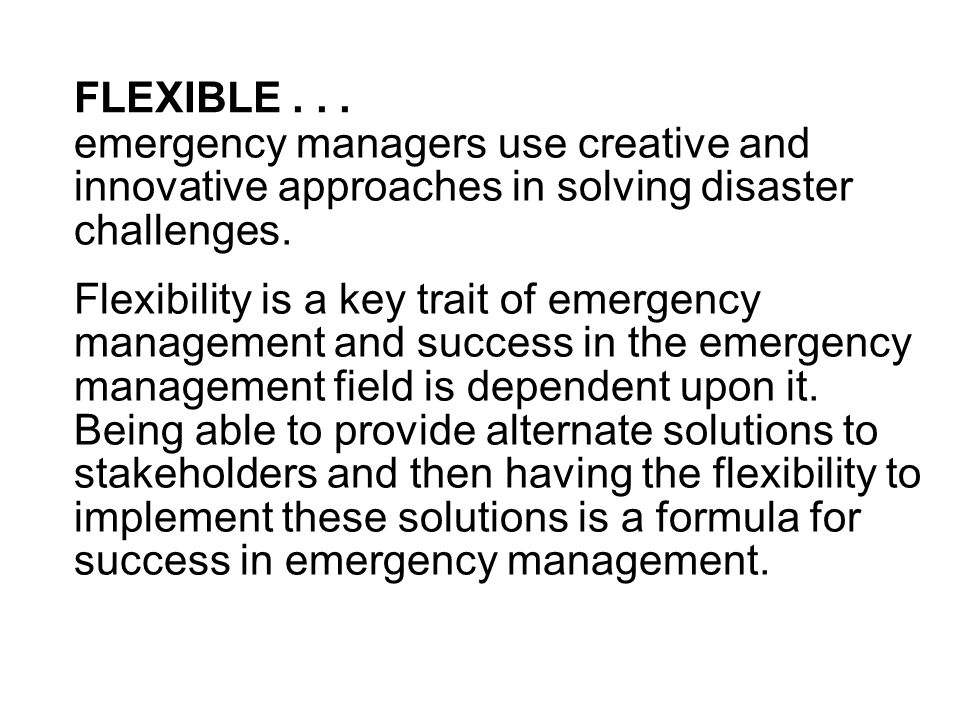 FLEXIBLE... emergency managers use creative and innovative approaches in solving disaster challenges. Flexibility is a key trait of emergency manageme