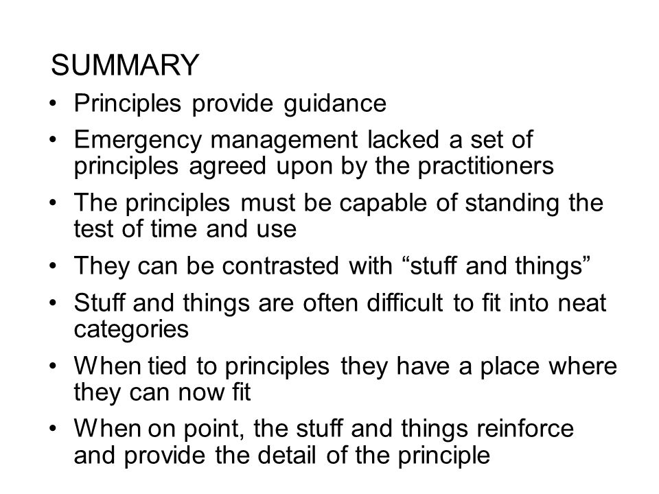 SUMMARY Principles provide guidance Emergency management lacked a set of principles agreed upon by the practitioners The principles must be capable of