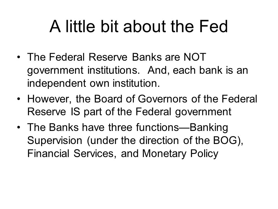 A little bit about the Fed The Federal Reserve Banks are NOT government institutions.