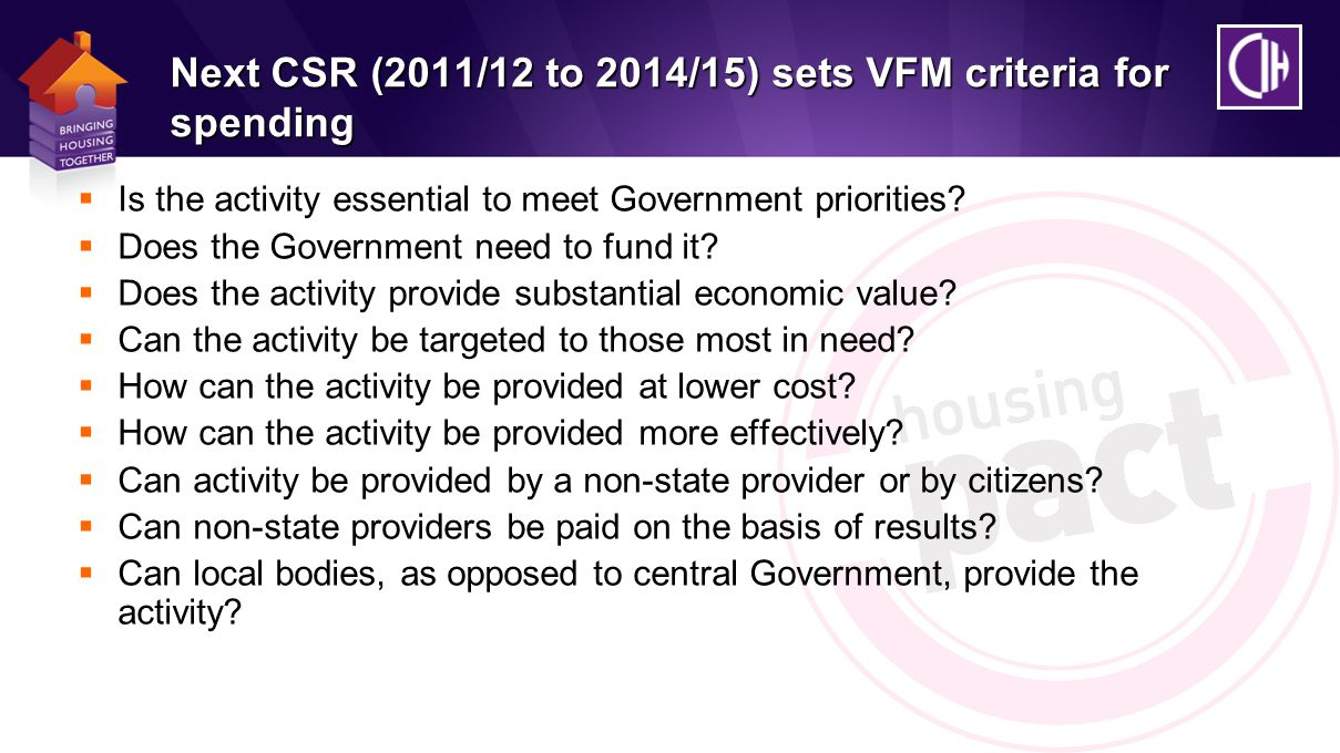 Next CSR (2011/12 to 2014/15) sets VFM criteria for spending  Is the activity essential to meet Government priorities.
