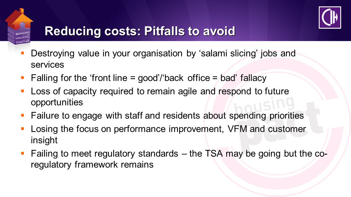 Reducing costs: Pitfalls to avoid  Destroying value in your organisation by 'salami slicing' jobs and services  Falling for the 'front line = good'/'back office = bad' fallacy  Loss of capacity required to remain agile and respond to future opportunities  Failure to engage with staff and residents about spending priorities  Losing the focus on performance improvement, VFM and customer insight  Failing to meet regulatory standards – the TSA may be going but the co- regulatory framework remains