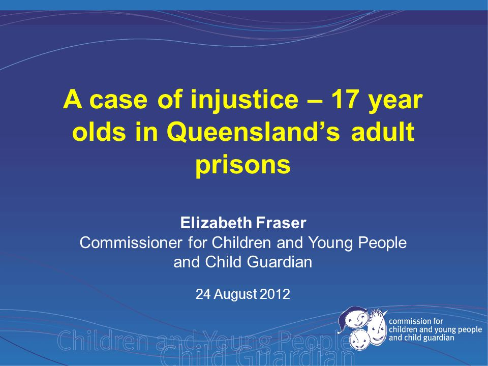 Further information Commission for Children and Young People and Child Guardian website: www.ccypcg.qld.gov.au www.ccypcg.qld.gov.au Elizabeth Fraser Commissioner for Children and Young People and Child Guardian T: 3211 6888 E: elizabeth.fraser@ccypcg.qld.gov.auelizabeth.fraser@ccypcg.qld.gov.au Commission for Children and Young People and Child Guardian Level 17, 53 Albert Street BRISBANE Q 4000