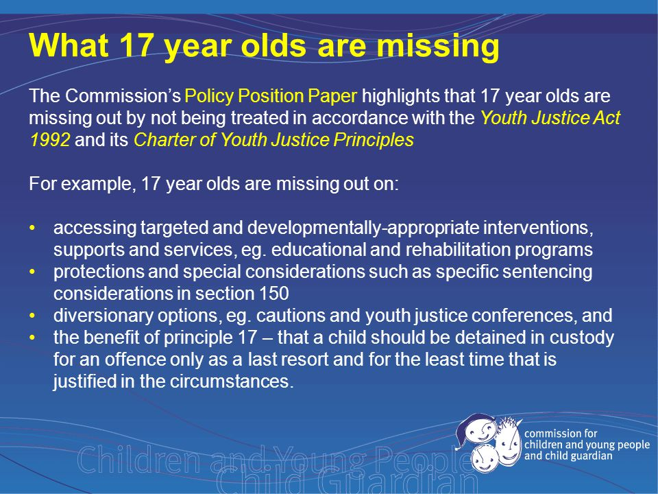 The Commission's Policy Position Paper highlights that 17 year olds are missing out by not being treated in accordance with the Youth Justice Act 1992 and its Charter of Youth Justice Principles For example, 17 year olds are missing out on: accessing targeted and developmentally-appropriate interventions, supports and services, eg.
