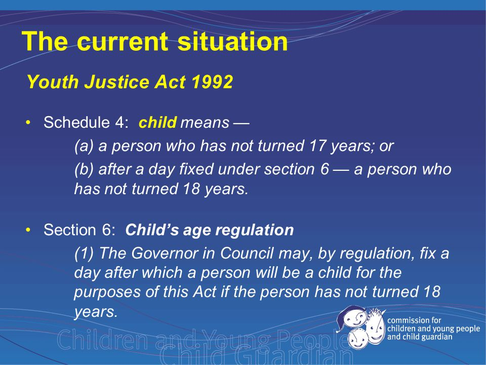 The current situation Youth Justice Act 1992 Schedule 4: child means — (a) a person who has not turned 17 years; or (b) after a day fixed under section 6 — a person who has not turned 18 years.