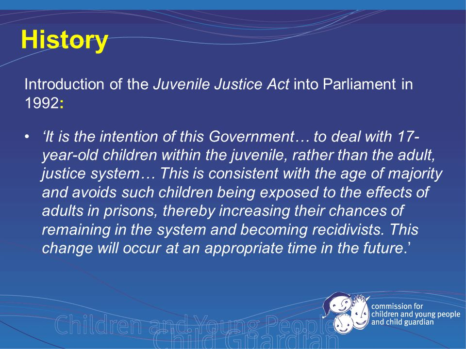 History Introduction of the Juvenile Justice Act into Parliament in 1992: 'It is the intention of this Government… to deal with 17- year-old children within the juvenile, rather than the adult, justice system… This is consistent with the age of majority and avoids such children being exposed to the effects of adults in prisons, thereby increasing their chances of remaining in the system and becoming recidivists.