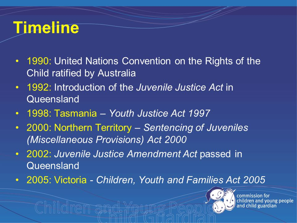 The Commission's Policy Position Paper: 'Removing 17 year olds from Queensland's adult prisons and including them in the youth justice system' - advocates for the removal of 17 year olds from adult prisons United Nations Convention on the Rights of the Child Article 1: a child means every human being below the age of eighteen years unless, under the law applicable to the child, majority is attained earlier.