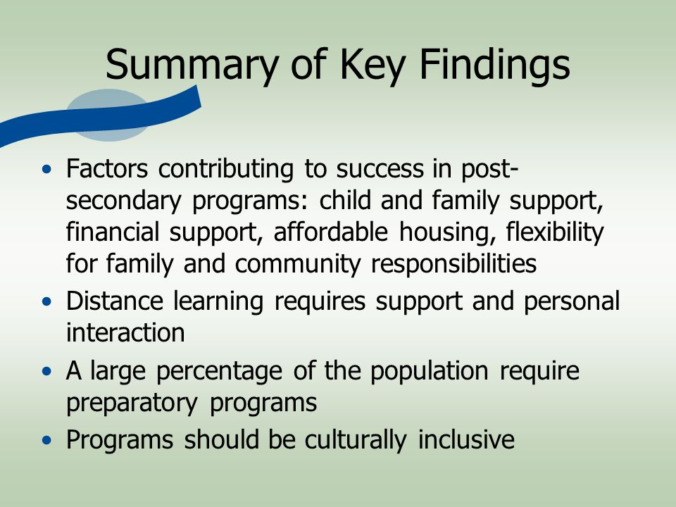 Summary of Key Findings Factors contributing to success in post- secondary programs: child and family support, financial support, affordable housing, flexibility for family and community responsibilities Distance learning requires support and personal interaction A large percentage of the population require preparatory programs Programs should be culturally inclusive