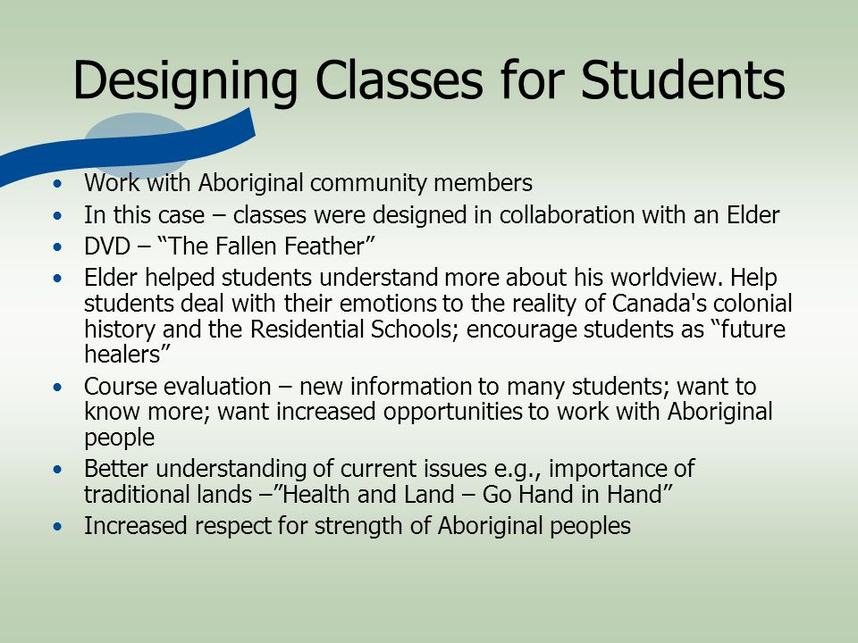 Designing Classes for Students Work with Aboriginal community members In this case – classes were designed in collaboration with an Elder DVD – The Fallen Feather Elder helped students understand more about his worldview.