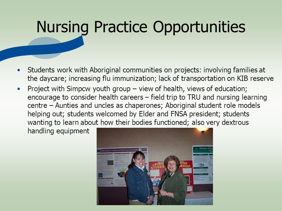 Nursing Practice Opportunities Students work with Aboriginal communities on projects: involving families at the daycare; increasing flu immunization; lack of transportation on KIB reserve Project with Simpcw youth group – view of health, views of education; encourage to consider health careers – field trip to TRU and nursing learning centre – Aunties and uncles as chaperones; Aboriginal student role models helping out; students welcomed by Elder and FNSA president; students wanting to learn about how their bodies functioned; also very dextrous handling equipment
