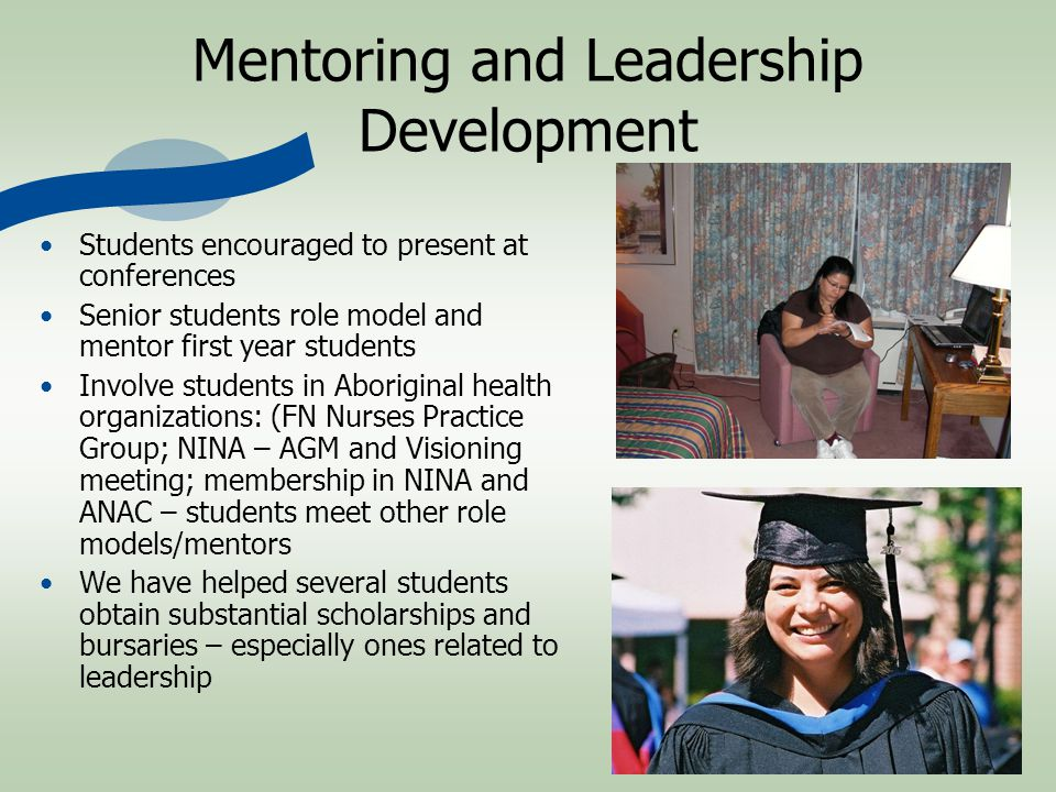 Mentoring and Leadership Development Students encouraged to present at conferences Senior students role model and mentor first year students Involve students in Aboriginal health organizations: (FN Nurses Practice Group; NINA – AGM and Visioning meeting; membership in NINA and ANAC – students meet other role models/mentors We have helped several students obtain substantial scholarships and bursaries – especially ones related to leadership