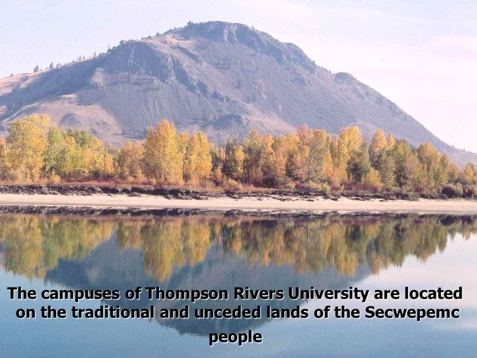 The campuses of Thompson Rivers University are located on the traditional and unceded lands of the Secwepemc people on the traditional and unceded lands of the Secwepemc people
