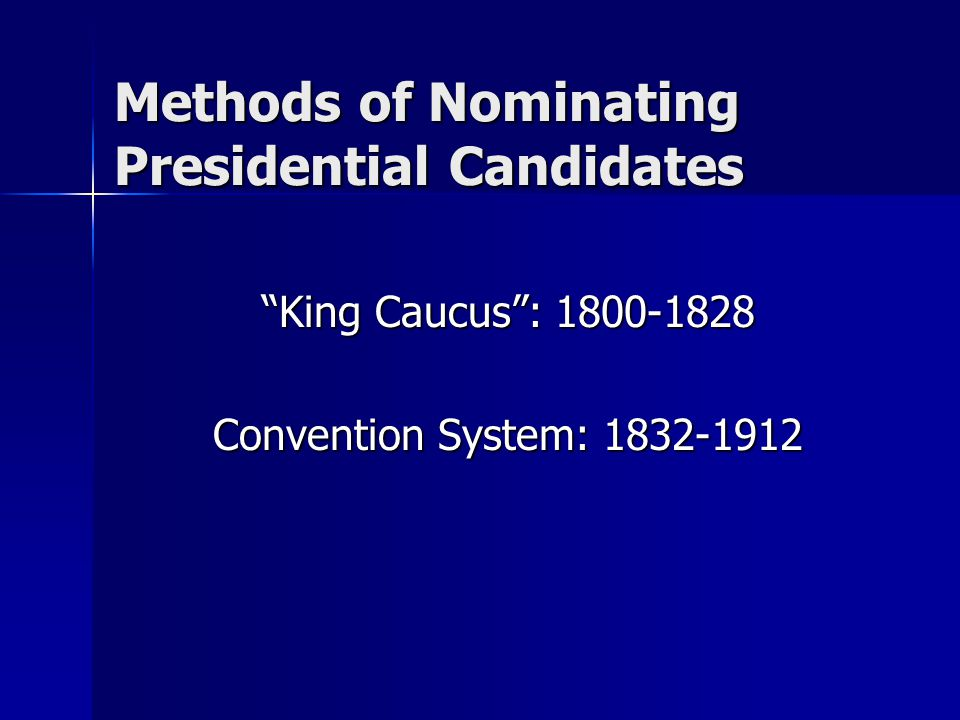 "Methods of Nominating Presidential Candidates ""King Caucus"": 1800-1828 Convention System: 1832-1912"