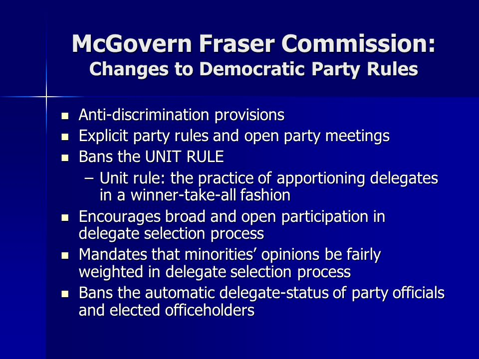 McGovern Fraser Commission: Changes to Democratic Party Rules Anti-discrimination provisions Anti-discrimination provisions Explicit party rules and open party meetings Explicit party rules and open party meetings Bans the UNIT RULE Bans the UNIT RULE –Unit rule: the practice of apportioning delegates in a winner-take-all fashion Encourages broad and open participation in delegate selection process Encourages broad and open participation in delegate selection process Mandates that minorities' opinions be fairly weighted in delegate selection process Mandates that minorities' opinions be fairly weighted in delegate selection process Bans the automatic delegate-status of party officials and elected officeholders Bans the automatic delegate-status of party officials and elected officeholders