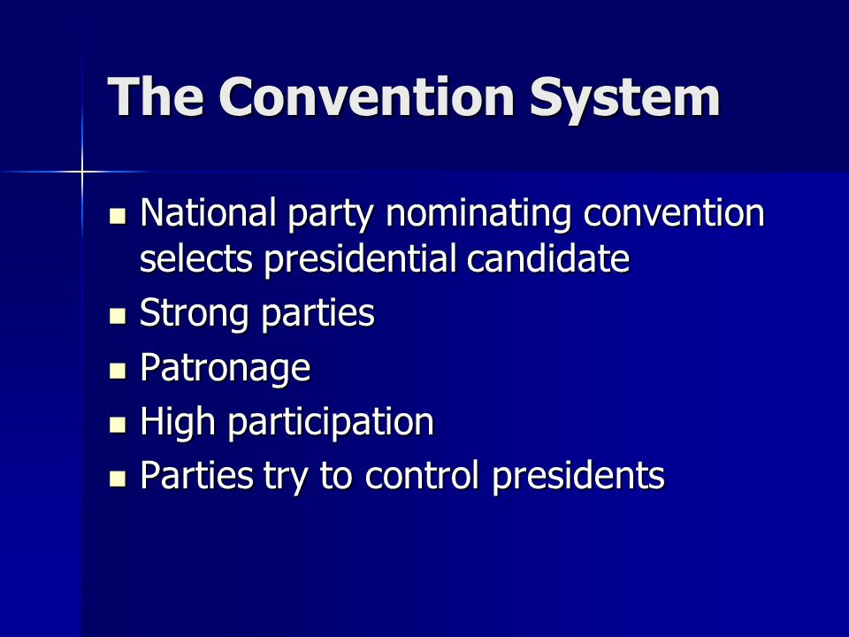 The Convention System National party nominating convention selects presidential candidate National party nominating convention selects presidential candidate Strong parties Strong parties Patronage Patronage High participation High participation Parties try to control presidents Parties try to control presidents