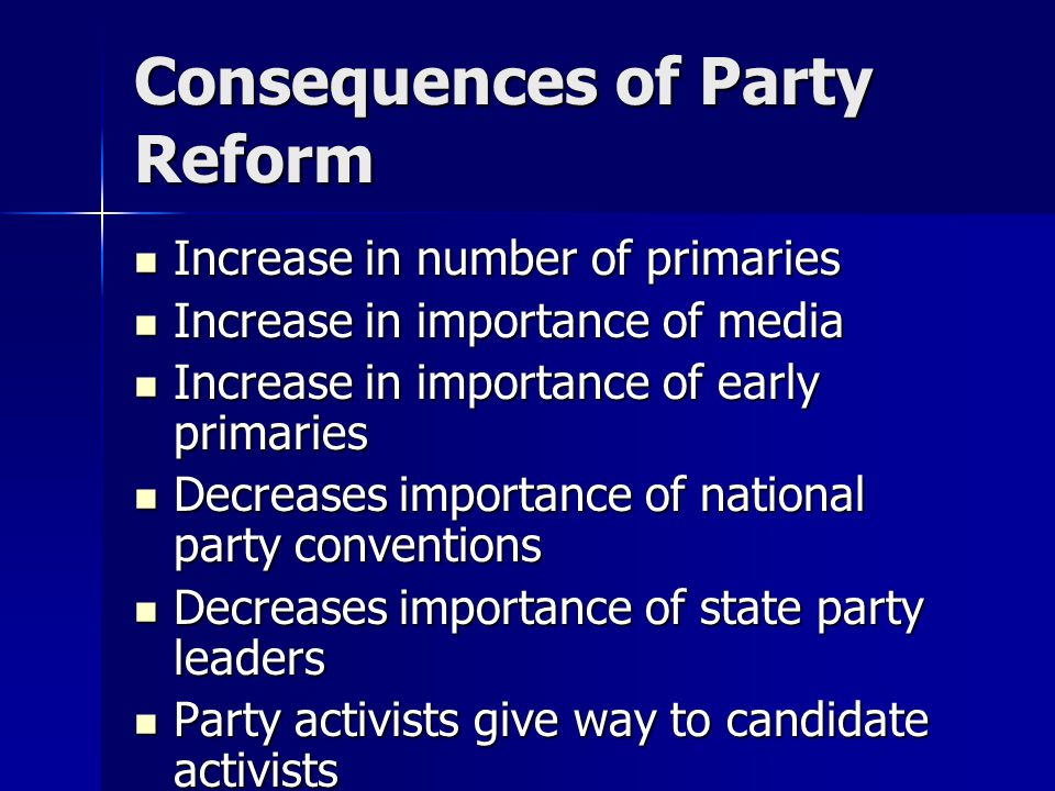 Consequences of Party Reform Increase in number of primaries Increase in number of primaries Increase in importance of media Increase in importance of media Increase in importance of early primaries Increase in importance of early primaries Decreases importance of national party conventions Decreases importance of national party conventions Decreases importance of state party leaders Decreases importance of state party leaders Party activists give way to candidate activists Party activists give way to candidate activists