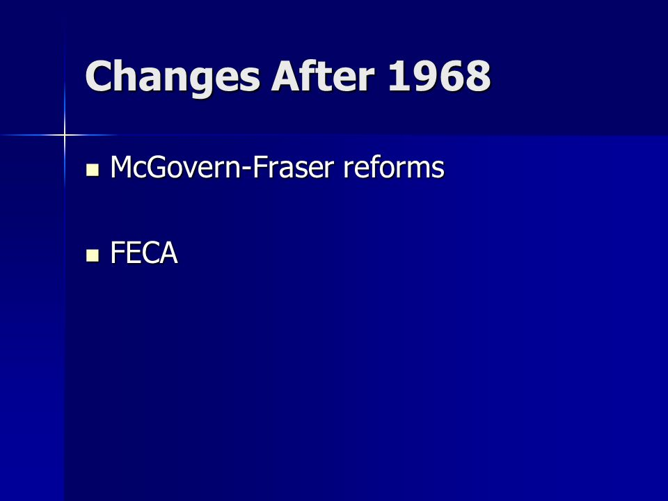 Changes After 1968 McGovern-Fraser reforms McGovern-Fraser reforms FECA FECA