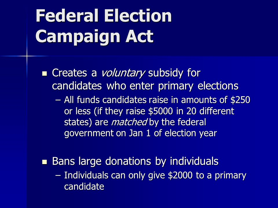 Federal Election Campaign Act Creates a voluntary subsidy for candidates who enter primary elections Creates a voluntary subsidy for candidates who enter primary elections –All funds candidates raise in amounts of $250 or less (if they raise $5000 in 20 different states) are matched by the federal government on Jan 1 of election year Bans large donations by individuals Bans large donations by individuals –Individuals can only give $2000 to a primary candidate