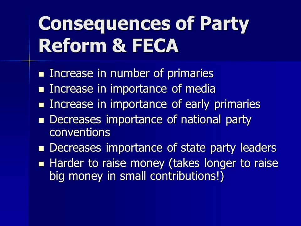 Consequences of Party Reform & FECA Increase in number of primaries Increase in number of primaries Increase in importance of media Increase in importance of media Increase in importance of early primaries Increase in importance of early primaries Decreases importance of national party conventions Decreases importance of national party conventions Decreases importance of state party leaders Decreases importance of state party leaders Harder to raise money (takes longer to raise big money in small contributions!) Harder to raise money (takes longer to raise big money in small contributions!)
