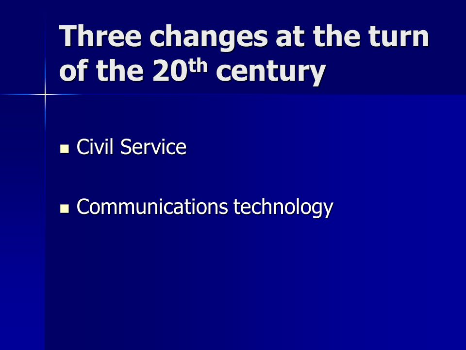 Three changes at the turn of the 20 th century Civil Service Civil Service Communications technology Communications technology