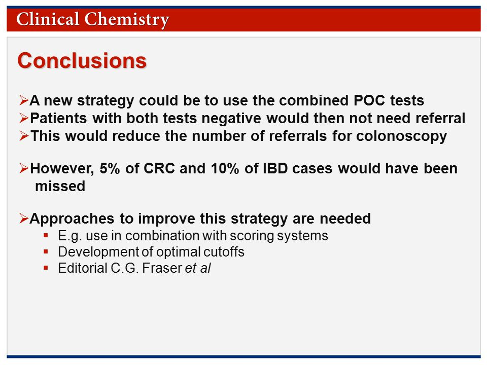 © Copyright 2009 by the American Association for Clinical Chemistry Conclusions  A new strategy could be to use the combined POC tests  Patients with both tests negative would then not need referral  This would reduce the number of referrals for colonoscopy  However, 5% of CRC and 10% of IBD cases would have been missed  Approaches to improve this strategy are needed  E.g.