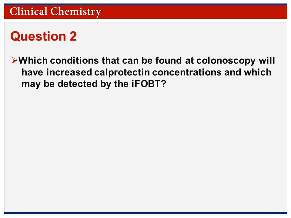 © Copyright 2009 by the American Association for Clinical Chemistry Question 2  Which conditions that can be found at colonoscopy will have increased calprotectin concentrations and which may be detected by the iFOBT
