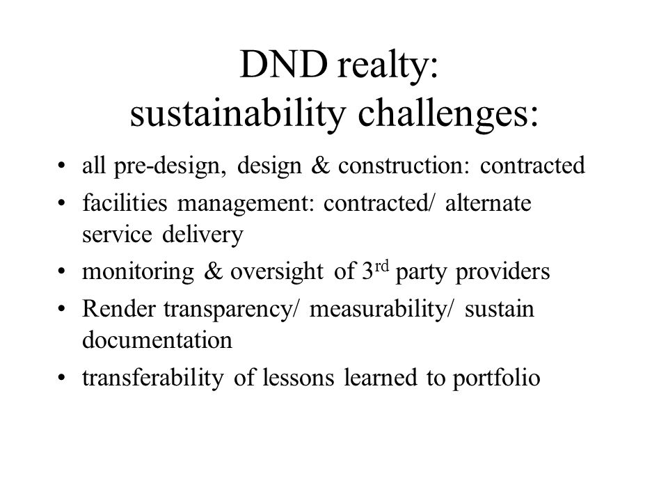 DND realty: sustainability challenges: all pre-design, design & construction: contracted facilities management: contracted/ alternate service delivery monitoring & oversight of 3 rd party providers Render transparency/ measurability/ sustain documentation transferability of lessons learned to portfolio