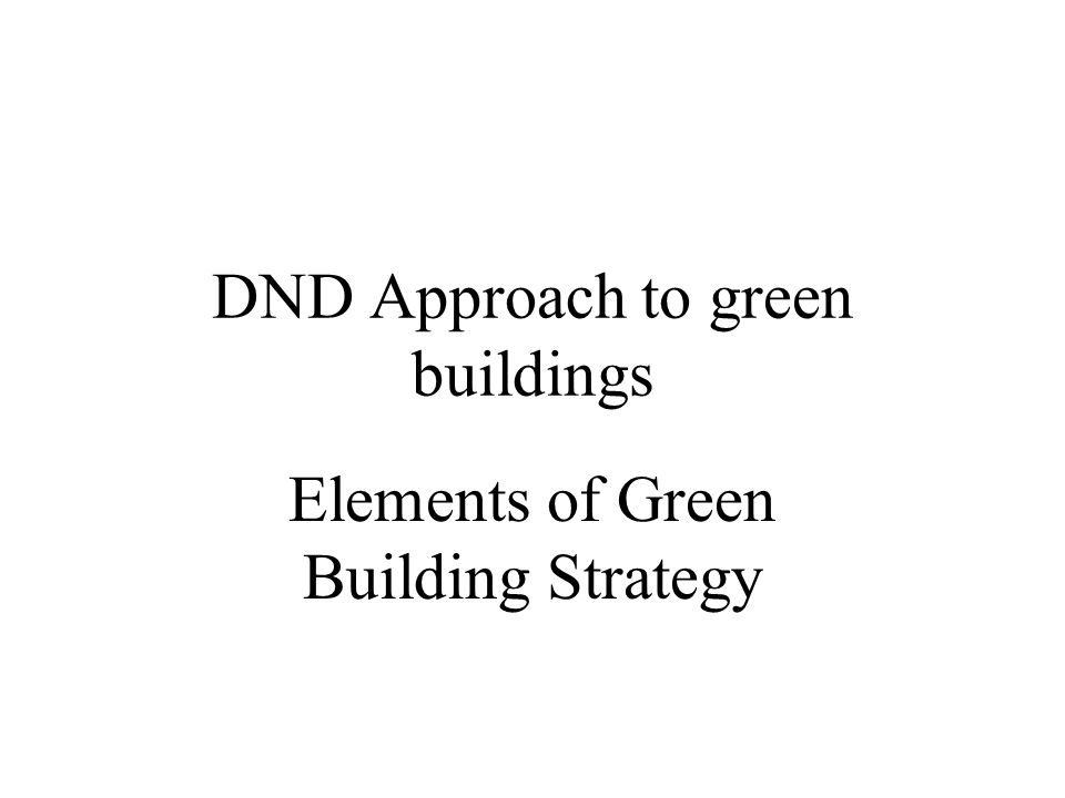 DND Approach to green buildings Elements of Green Building Strategy