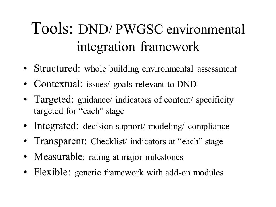 Tools: DND/ PWGSC environmental integration framework Structured: whole building environmental assessment Contextual: issues/ goals relevant to DND Targeted: guidance/ indicators of content/ specificity targeted for each stage Integrated: decision support/ modeling/ compliance Transparent: Checklist/ indicators at each stage Measurable : rating at major milestones Flexible: generic framework with add-on modules