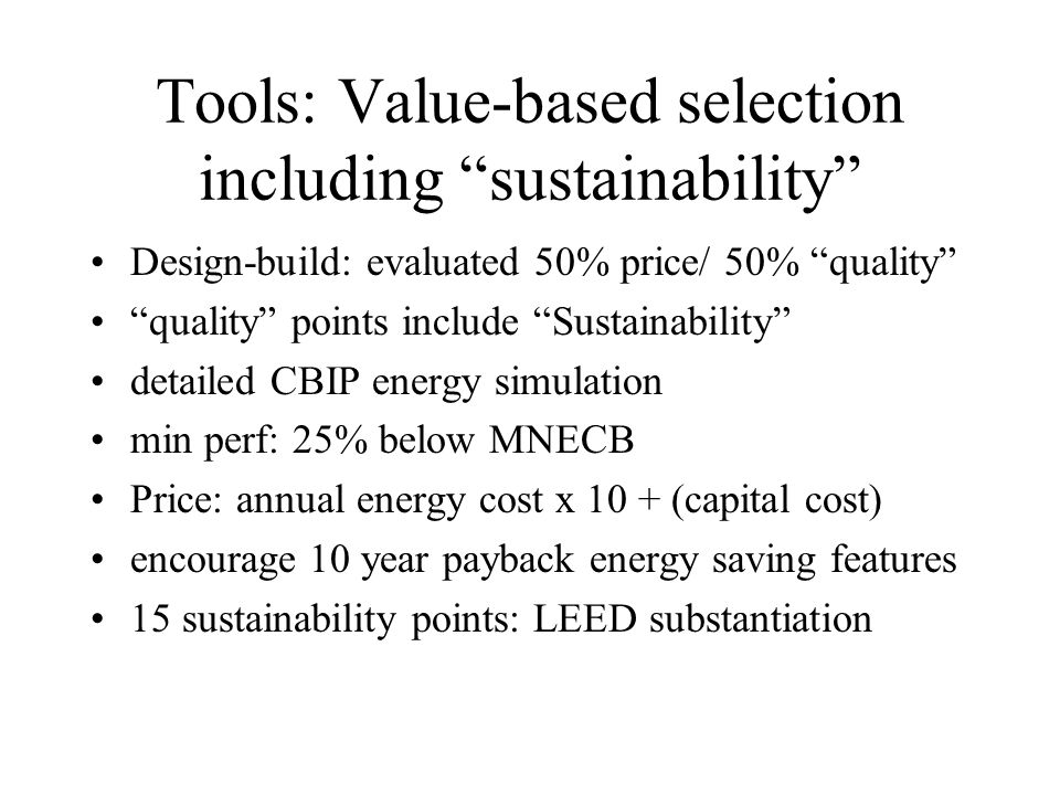 Tools: Value-based selection including sustainability Design-build: evaluated 50% price/ 50% quality quality points include Sustainability detailed CBIP energy simulation min perf: 25% below MNECB Price: annual energy cost x 10 + (capital cost) encourage 10 year payback energy saving features 15 sustainability points: LEED substantiation
