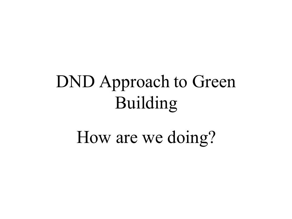 DND Approach to Green Building How are we doing?