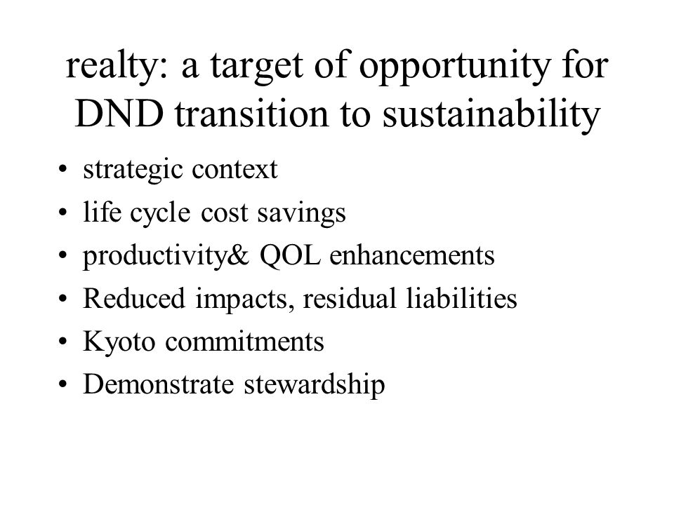 realty: a target of opportunity for DND transition to sustainability strategic context life cycle cost savings productivity& QOL enhancements Reduced impacts, residual liabilities Kyoto commitments Demonstrate stewardship