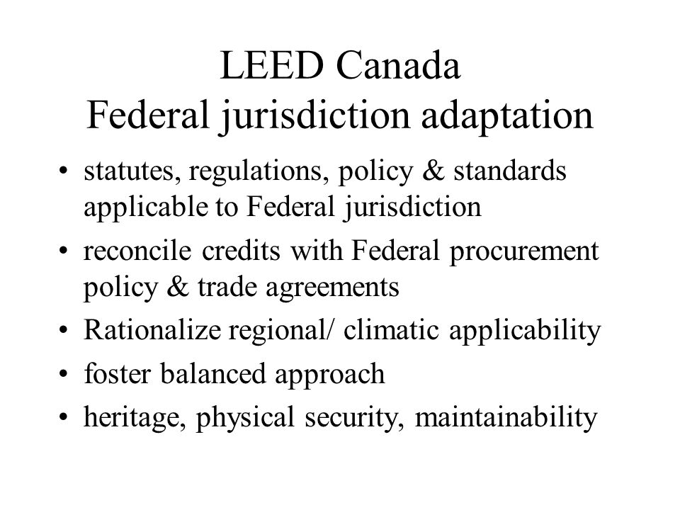 LEED Canada Federal jurisdiction adaptation statutes, regulations, policy & standards applicable to Federal jurisdiction reconcile credits with Federal procurement policy & trade agreements Rationalize regional/ climatic applicability foster balanced approach heritage, physical security, maintainability