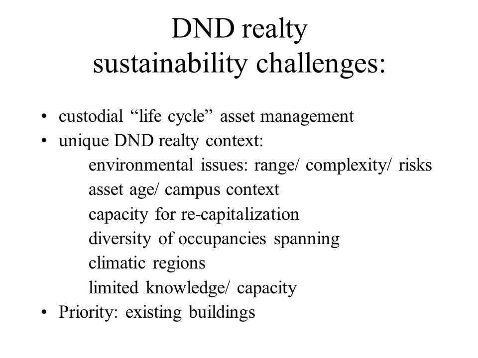 DND realty sustainability challenges: custodial life cycle asset management unique DND realty context: environmental issues: range/ complexity/ risks asset age/ campus context capacity for re-capitalization diversity of occupancies spanning climatic regions limited knowledge/ capacity Priority: existing buildings