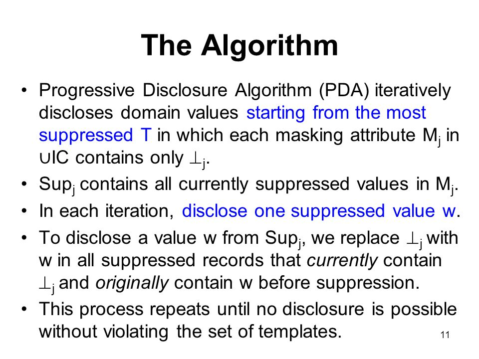 11 The Algorithm Progressive Disclosure Algorithm (PDA) iteratively discloses domain values starting from the most suppressed T in which each masking attribute M j in ∪ IC contains only  j.
