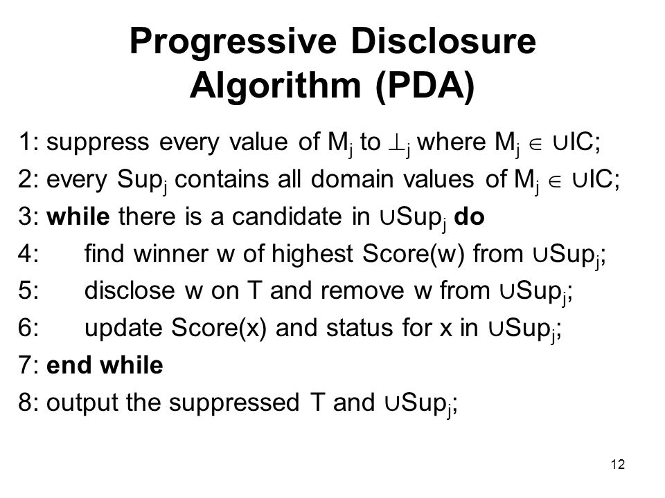 12 Progressive Disclosure Algorithm (PDA) 1: suppress every value of M j to  j where M j  ∪ IC; 2: every Sup j contains all domain values of M j  ∪ IC; 3: while there is a candidate in ∪ Sup j do 4: find winner w of highest Score(w) from ∪ Sup j ; 5: disclose w on T and remove w from ∪ Sup j ; 6: update Score(x) and status for x in ∪ Sup j ; 7: end while 8: output the suppressed T and ∪ Sup j ;