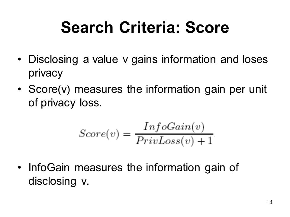 14 Search Criteria: Score Disclosing a value v gains information and loses privacy Score(v) measures the information gain per unit of privacy loss.