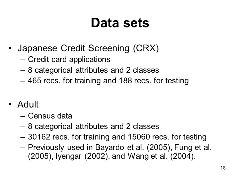 18 Data sets Japanese Credit Screening (CRX) –Credit card applications –8 categorical attributes and 2 classes –465 recs.
