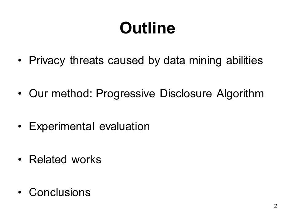 2 Outline Privacy threats caused by data mining abilities Our method: Progressive Disclosure Algorithm Experimental evaluation Related works Conclusions