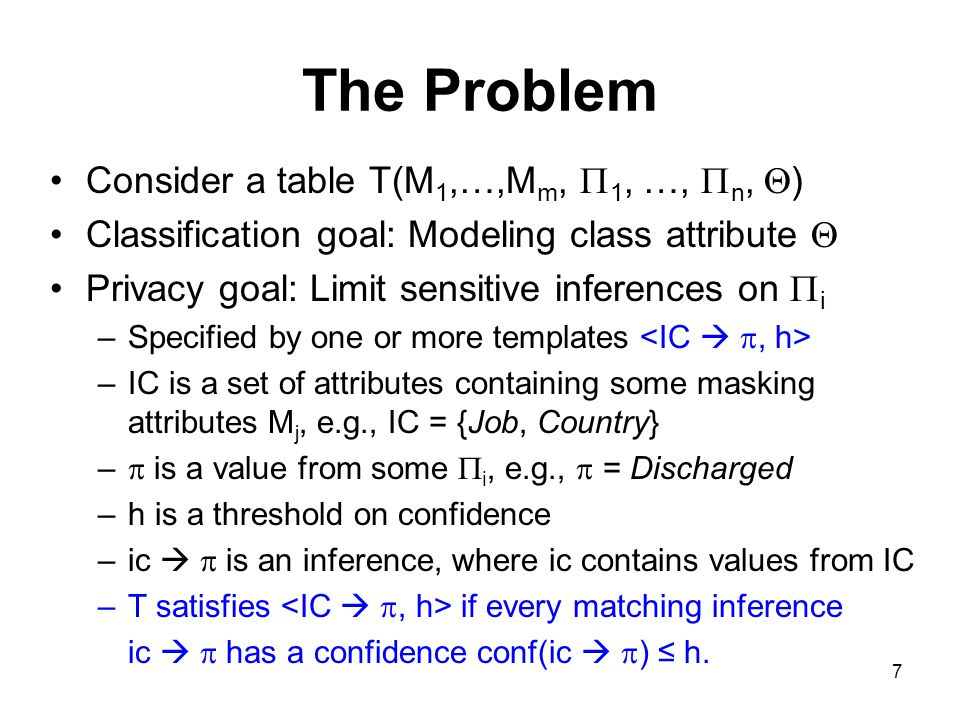 7 The Problem Consider a table T(M 1,…,M m,  1, …,  n,  ) Classification goal: Modeling class attribute  Privacy goal: Limit sensitive inferences on  i –Specified by one or more templates –IC is a set of attributes containing some masking attributes M j, e.g., IC = {Job, Country} –  is a value from some  i, e.g.,  = Discharged –h is a threshold on confidence –ic   is an inference, where ic contains values from IC –T satisfies if every matching inference ic   has a confidence conf(ic   ) ≤ h.