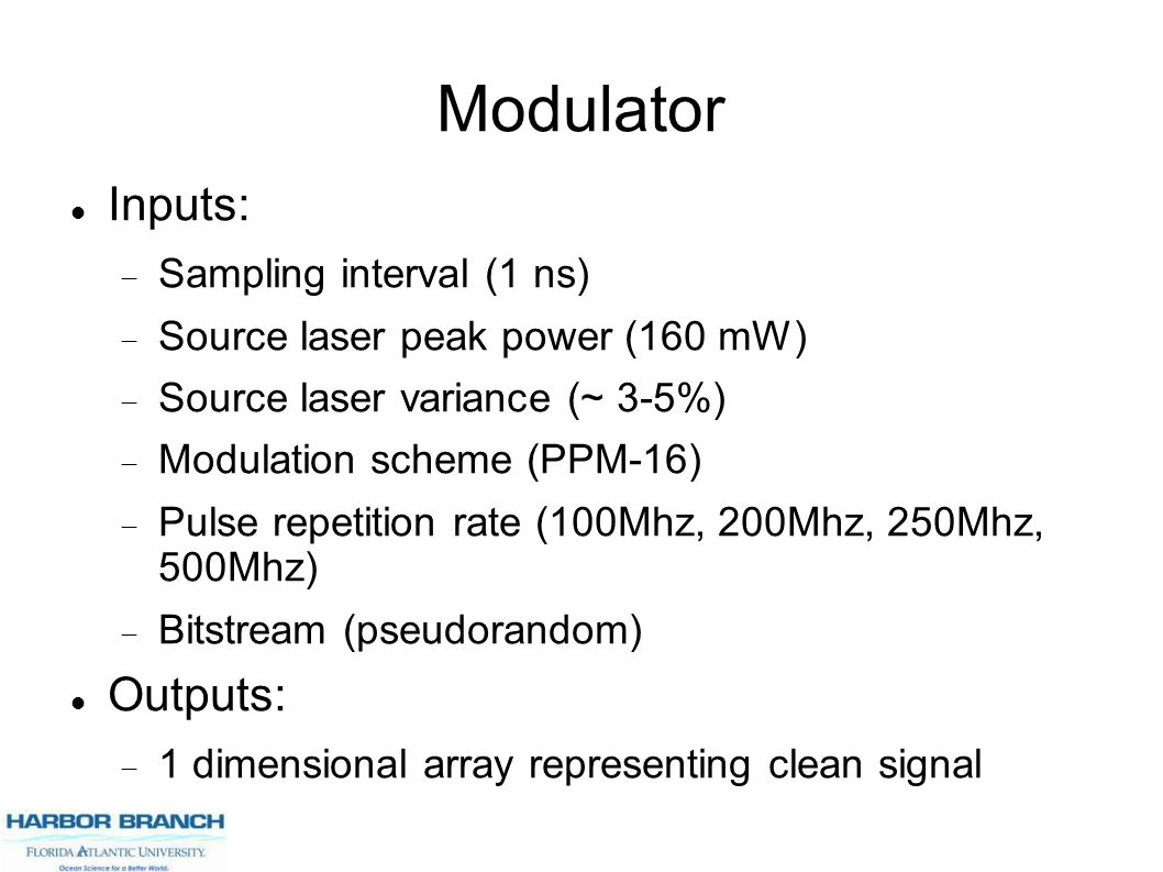 Modulator Inputs:  Sampling interval (1 ns)  Source laser peak power (160 mW)  Source laser variance (~ 3-5%)  Modulation scheme (PPM-16)  Pulse repetition rate (100Mhz, 200Mhz, 250Mhz, 500Mhz)  Bitstream (pseudorandom) Outputs:  1 dimensional array representing clean signal