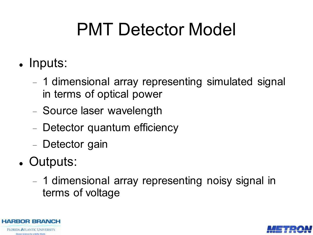 PMT Detector Model Inputs:  1 dimensional array representing simulated signal in terms of optical power  Source laser wavelength  Detector quantum efficiency  Detector gain Outputs:  1 dimensional array representing noisy signal in terms of voltage